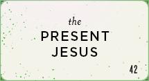 The Present Jesus
