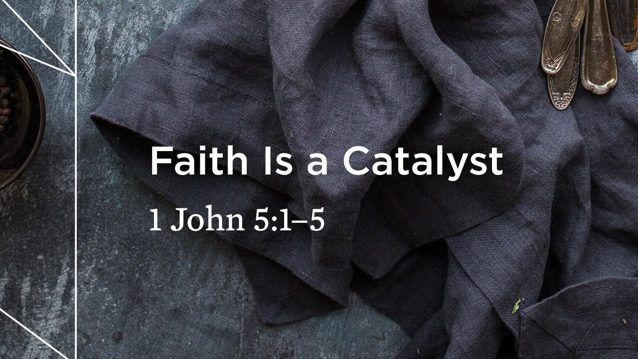 Faith Is a Catalyst